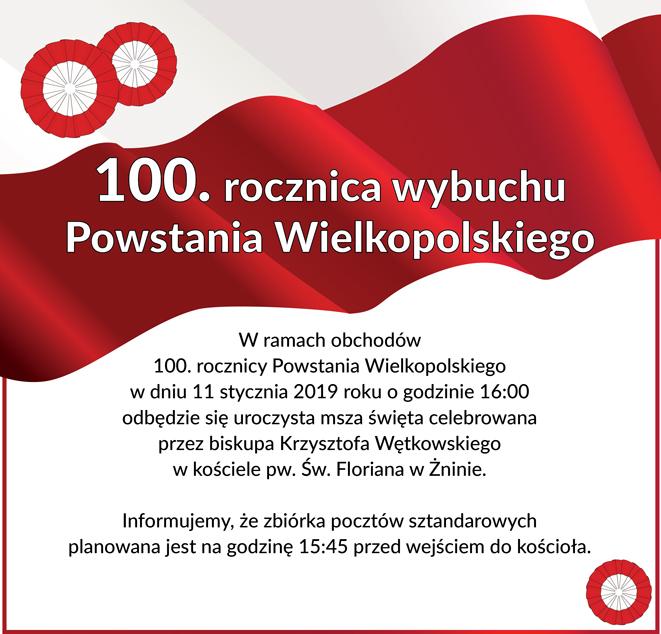 W ramach obchodów 100. rocznicy Powstania Wielkopolskiego w dniu 11 stycznia 2019 roku o godzinie 16:00 odbędzie się uroczysta msza święta celebrowana przez biskupa Krzysztofa Wętkowskiego w kościele pw. Św. Floriana w Żninie.  Informujemy, że zbiórka pocztów sztandarowych planowana jest na godzinę 15:45 przed wejściem do kościoła.